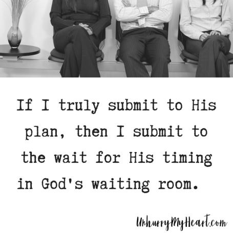 if I truly submit to His plan, then I submit to the wait in God's waiting room.